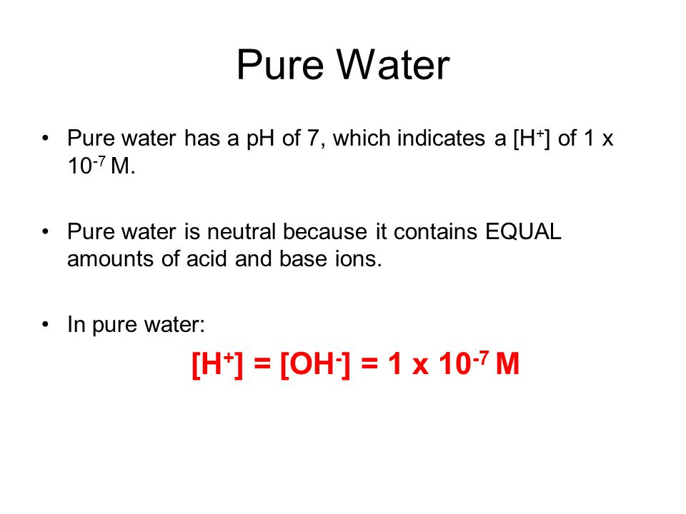 Pure Water [H+] = [OH-] = 1 x 10-7 M